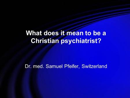What does it mean to be a Christian psychiatrist? Dr. med. Samuel Pfeifer, Switzerland.