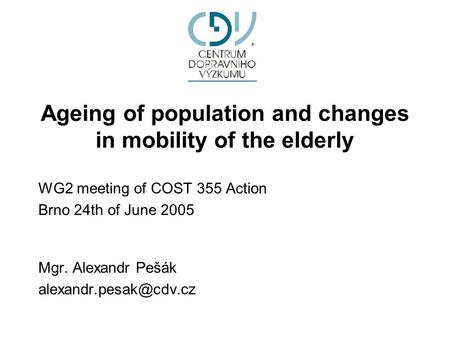Ageing of population and changes in mobility of the elderly WG2 meeting of COST 355 Action Brno 24th of June 2005 Mgr. Alexandr Pešák