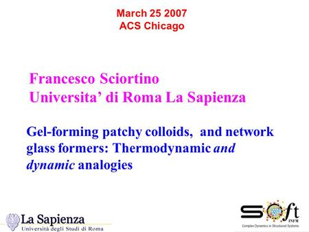 March 25 2007 ACS Chicago Francesco Sciortino Universita' di Roma La Sapienza Gel-forming patchy colloids, and network glass formers: Thermodynamic and.