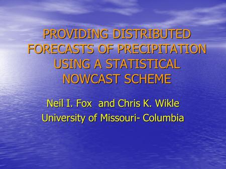 PROVIDING DISTRIBUTED FORECASTS OF PRECIPITATION USING A STATISTICAL NOWCAST SCHEME Neil I. Fox and Chris K. Wikle University of Missouri- Columbia.