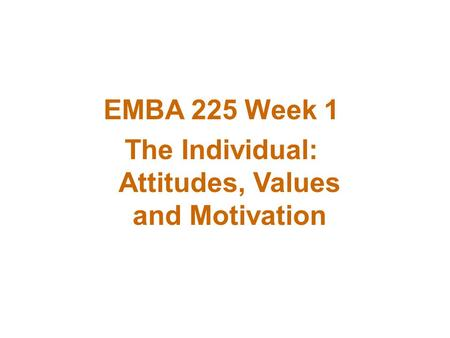 EMBA 225 Week 1 The Individual: Attitudes, Values and Motivation.