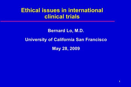 1 Ethical issues in international clinical trials Bernard Lo, M.D. University of California San Francisco May 28, 2009.