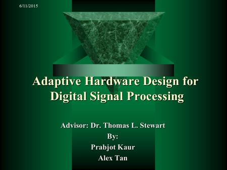 6/11/2015 Adaptive Hardware Design for Digital Signal Processing Advisor: Dr. Thomas L. Stewart By: Prabjot Kaur Alex Tan.