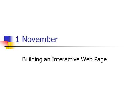 1 November Building an Interactive Web Page. Presentations Casey: Current event A J: Education Cherrelle: Advertising.