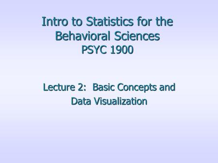 Intro to Statistics for the Behavioral Sciences PSYC 1900 Lecture 2: Basic Concepts and Data Visualization.