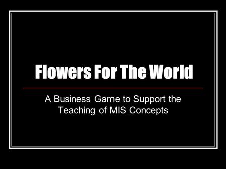 Flowers For The World A Business Game to Support the Teaching of MIS Concepts.