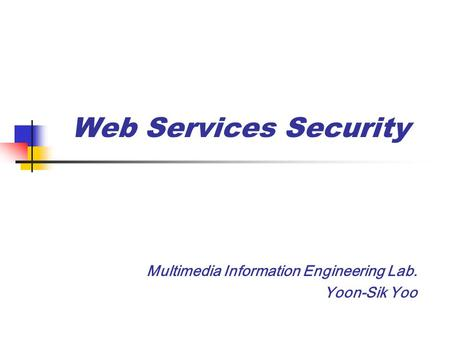 Web Services Security Multimedia Information Engineering Lab. Yoon-Sik Yoo.