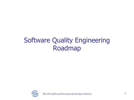 SE 450 Software Processes & Product Metrics 1 Software Quality Engineering Roadmap.