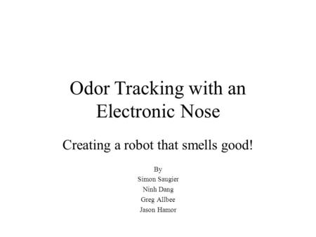 Odor Tracking with an Electronic Nose Creating a robot that smells good! By Simon Saugier Ninh Dang Greg Allbee Jason Hamor.