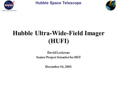 Hubble Space Telescope Goddard Space Flight Center Hubble Ultra-Wide-Field Imager (HUFI) David Leckrone Senior Project Scientist for HST December 16, 2001.