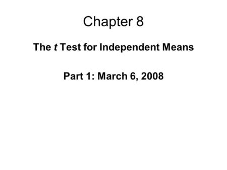 Chapter 8 The t Test for Independent Means Part 1: March 6, 2008.