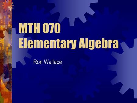 MTH 070 Elementary Algebra Ron Wallace. Expectations Student Instructor Others Attend ALL classes Prepare for class Ask questions Answer questions Academic.