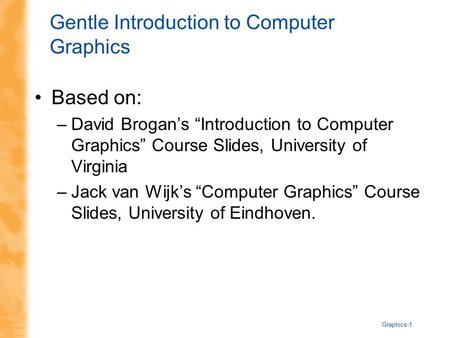 "Graphics-1 Gentle Introduction to Computer Graphics Based on: –David Brogan's ""Introduction to Computer Graphics"" Course Slides, University of Virginia."