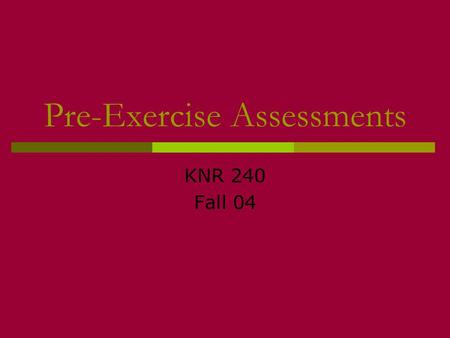Pre-Exercise Assessments KNR 240 Fall 04. Rationale for pre-testing and screening  Nearly 75,000 Americans suffer a MI during or after exercise each.