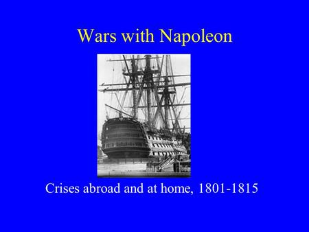 Wars with Napoleon Crises abroad and at home, 1801-1815.