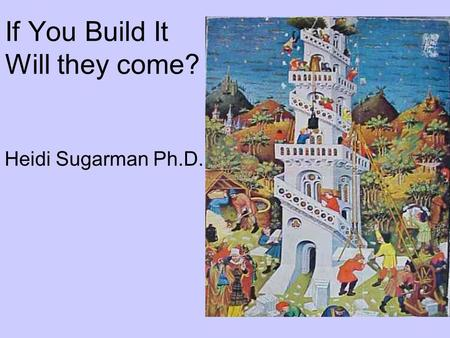If You Build It Will they come? Heidi Sugarman Ph.D.