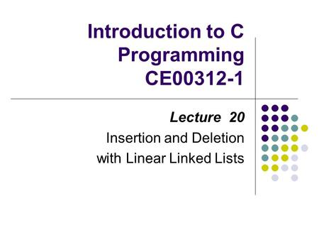 Introduction to C Programming CE00312-1 Lecture 20 Insertion and Deletion with Linear Linked Lists.
