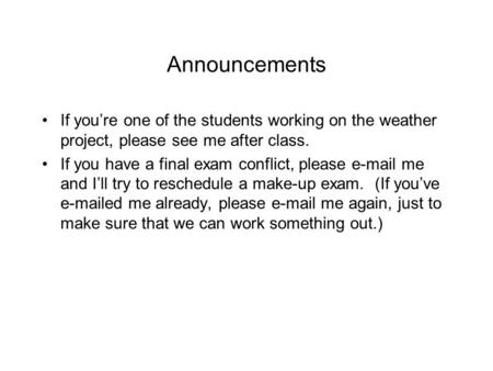 Announcements If you're one of the students working on the weather project, please see me after class. If you have a final exam conflict, please e-mail.