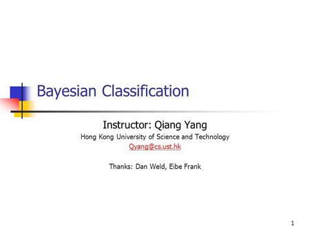 1 Bayesian Classification Instructor: Qiang Yang Hong Kong University of Science and Technology Thanks: Dan Weld, Eibe Frank.