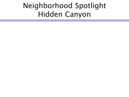 Neighborhood Spotlight Hidden Canyon. Selecting a Neighborhood Holiday lights program 4 th of July block party Events Caring for the Hills program Holiday.