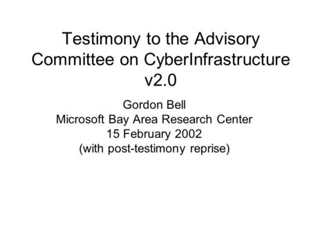 Testimony to the Advisory Committee on CyberInfrastructure v2.0 Gordon Bell Microsoft Bay Area Research Center 15 February 2002 (with post-testimony reprise)