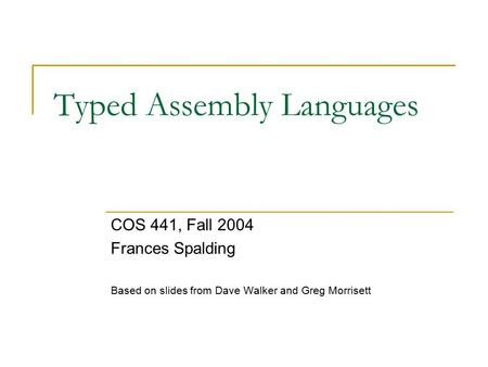 Typed Assembly Languages COS 441, Fall 2004 Frances Spalding Based on slides from Dave Walker and Greg Morrisett.