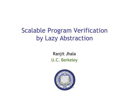 Scalable Program Verification by Lazy Abstraction Ranjit Jhala U.C. Berkeley.