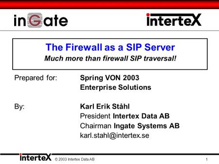 The Firewall as a SIP Server Much more than firewall SIP traversal! Prepared for:Spring VON 2003 Enterprise Solutions By: Karl Erik Ståhl President Intertex.