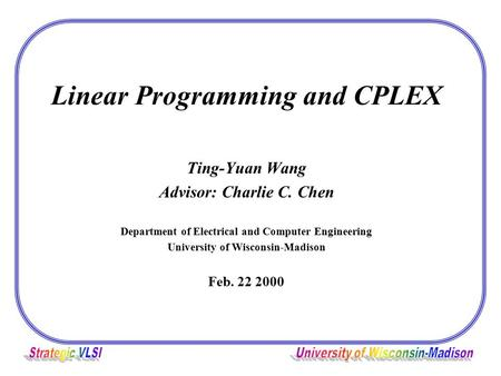 Linear Programming and CPLEX Ting-Yuan Wang Advisor: Charlie C. Chen Department of Electrical and Computer Engineering University of Wisconsin-Madison.
