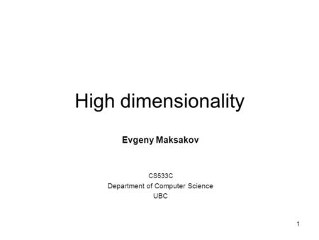 1 High dimensionality Evgeny Maksakov CS533C Department of Computer Science UBC.