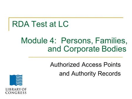 RDA Test at LC Module 4: Persons, Families, and Corporate Bodies Authorized Access Points and Authority Records.