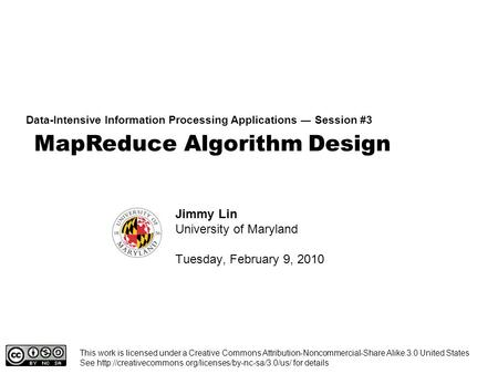 MapReduce Algorithm Design Data-Intensive Information Processing Applications ― Session #3 Jimmy Lin University of Maryland Tuesday, February 9, 2010 This.