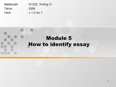 1 Module 5 How to identify essay Matakuliah: G1222, Writing IV Tahun: 2006 Versi: v 1.0 rev 1.