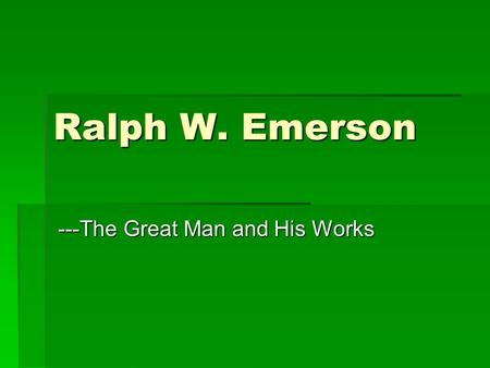Ralph W. Emerson ---The Great Man and His Works. Chronology  1803 Born in Boston  1811 His father died  1812 Entered Boston Public Latin School  1817-1821.