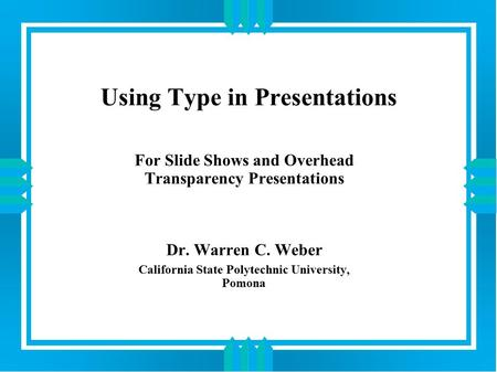 Using Type in Presentations For Slide Shows and Overhead Transparency Presentations Dr. Warren C. Weber California State Polytechnic University, Pomona.