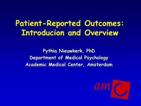 Patient-Reported Outcomes: Introducion and Overview Pythia Nieuwkerk, PhD Department of Medical Psychology Academic Medical Center, Amsterdam.