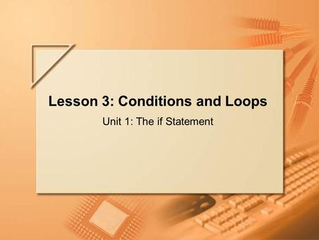 Slide 1 of 64 Lecture C Lesson 3: Conditions and Loops Unit 1: The if Statement.
