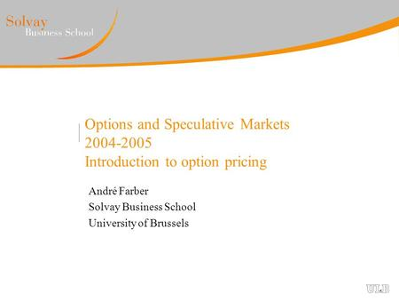 Options and Speculative Markets 2004-2005 Introduction to option pricing André Farber Solvay Business School University of Brussels.