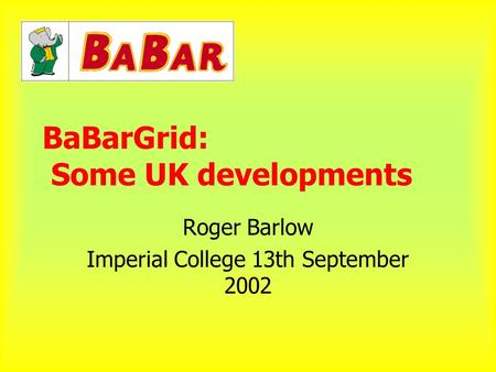BaBarGrid: Some UK developments Roger Barlow Imperial College 13th September 2002.