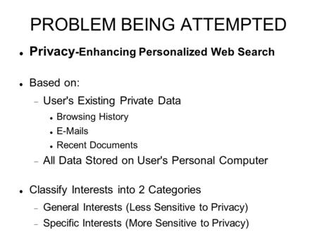 PROBLEM BEING ATTEMPTED Privacy -Enhancing Personalized Web Search Based on:  User's Existing Private Data Browsing History E-Mails Recent Documents 
