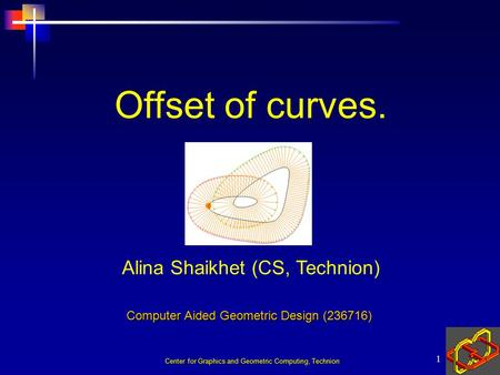 Center for Graphics and Geometric Computing, Technion 1 Alina Shaikhet (CS, Technion) Offset of curves. Computer Aided Geometric Design (236716)