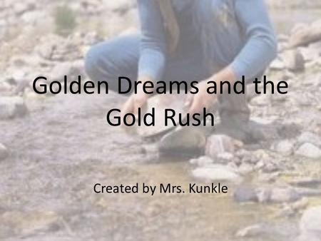 Golden Dreams and the Gold Rush Created by Mrs. Kunkle.