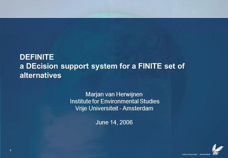 1 DEFINITE a DEcision support system for a FINITE set of alternatives Marjan van Herwijnen Institute for Environmental Studies Vrije Universiteit - Amsterdam.
