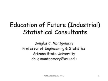 JSM August 2002 NYC1 Education of Future (Industrial) Statistical Consultants Douglas C. Montgomery Professor of Engineering & Statistics Arizona State.