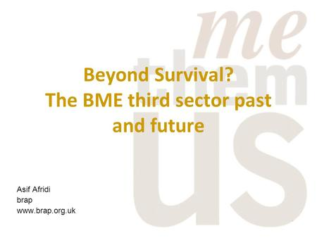 Beyond Survival? The BME third sector past and future Asif Afridi brap www.brap.org.uk.