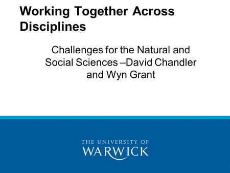 Challenges for the Natural and Social Sciences –David Chandler and Wyn Grant Working Together Across Disciplines.
