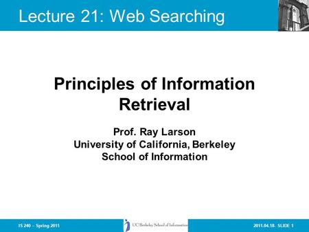 2011.04.18- SLIDE 1IS 240 – Spring 2011 Prof. Ray Larson University of California, Berkeley School of Information Principles of Information Retrieval Lecture.