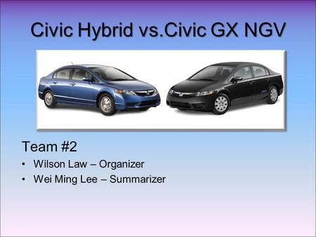 Civic Hybrid vs.Civic GX NGV Team #2 Wilson Law – Organizer Wei Ming Lee – Summarizer.