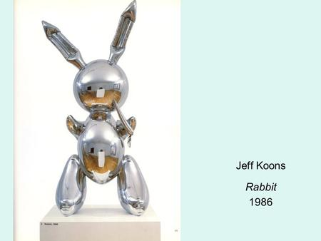 Jeff Koons Rabbit 1986. Jeff Koons Ushering In Banality 1988.