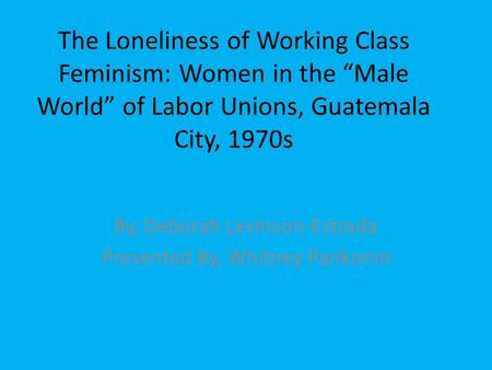 "The Loneliness of Working Class Feminism: Women in the ""Male World"" of Labor Unions, Guatemala City, 1970s By, Deborah Levinson-Estrada Presented By, Whitney."